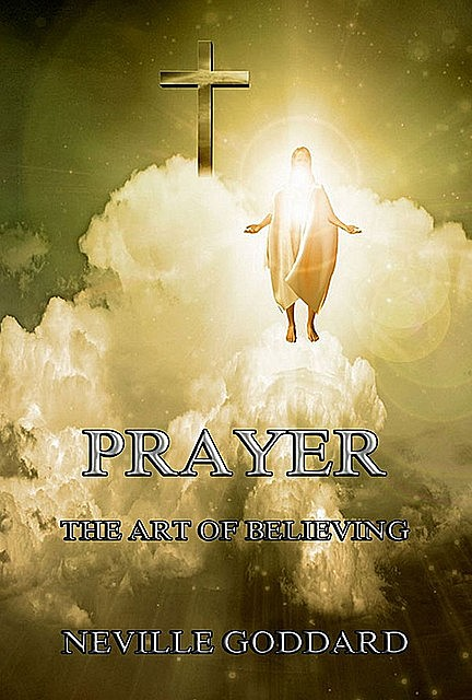 Prayer – The Art of Believing, Neville Goddard