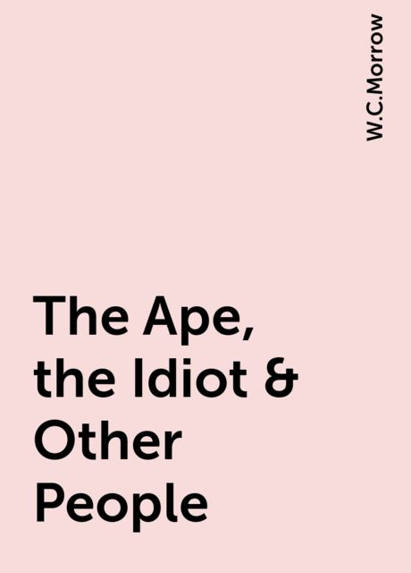 The Ape, the Idiot & Other People, W.C.Morrow