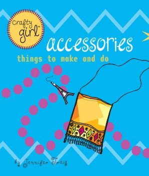 Crafty Girl: Accessories, Jennifer Traig