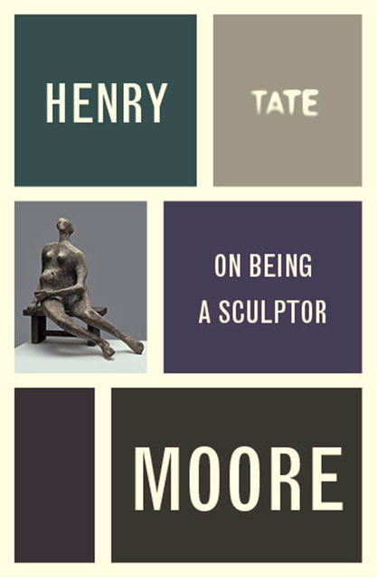 Henry Moore: On Being a Sculptor, Henry Moore