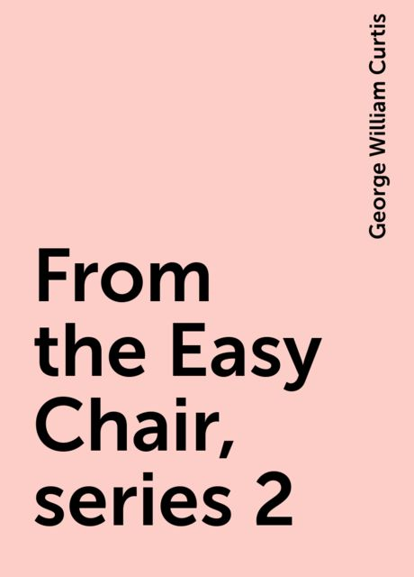 From the Easy Chair, series 2, George William Curtis