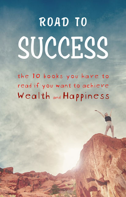 Road to Success: Think and Grow Rich, As a Man Thinketh, Tao Te Ching, The Power of Your Subconscious Mind, Autobiography of Benjamin Franklin and more, Napoleon Hill, Lao Tzu, Marcus Aurelius, James Allen, Benjamin Franklin, Joseph Murphy, Wallace D.Wattles, Florence Scovel Shinn, George Matthew Adams