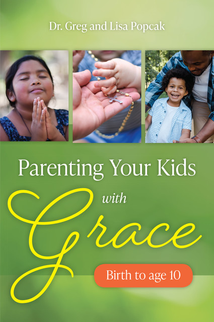 Parenting Your Kids with Grace (Birth to Age 10), Lisa Popcak, Greg