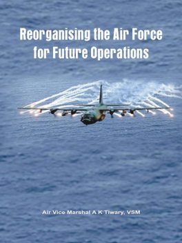 Reorganising the Air Force For Future Operations, AVMA.K.Tiwary