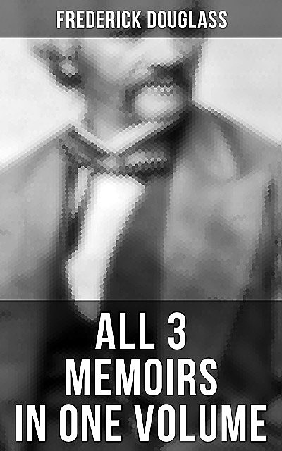Frederick Douglass: All 3 Memoirs in One Volume, Frederick Douglass