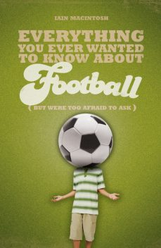 Everything You Ever Wanted to Know About Football But Were too Afraid to Ask, Iain Macintosh