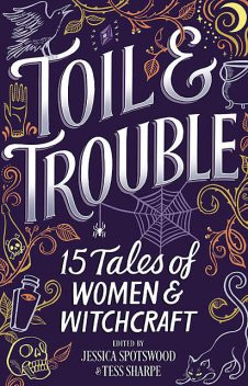 Toil & Trouble: 15 Tales Of Women & Witchcraft, Jessica, Sharpe, Tess Spotswood
