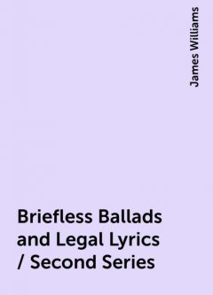 Briefless Ballads and Legal Lyrics / Second Series, James Williams