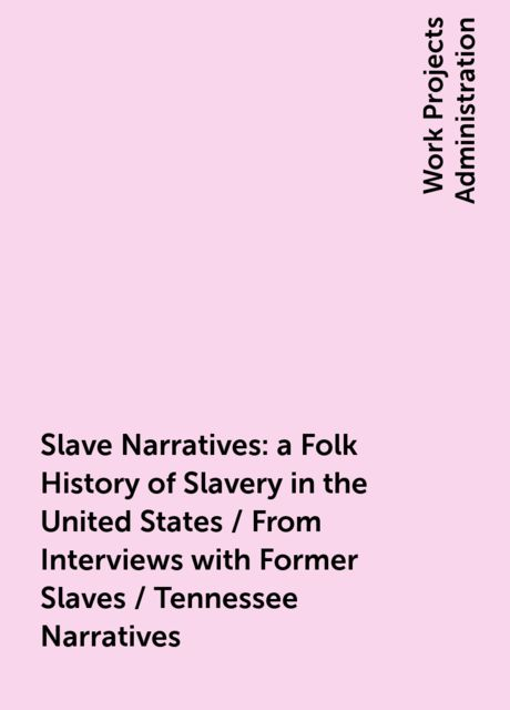 Slave Narratives: a Folk History of Slavery in the United States / From Interviews with Former Slaves / Tennessee Narratives,