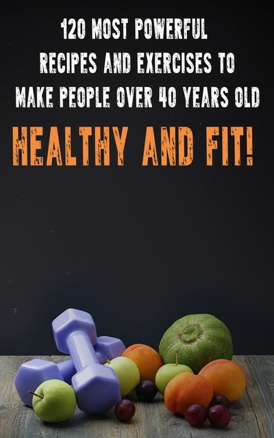 120 Most Powerful recipes and exeRCise to make people over 40 Years Old Healthy and fit, Andrei Besedin