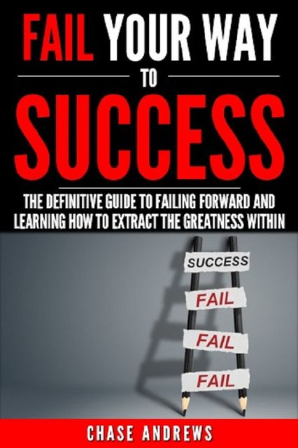Fail Your Way to Success – The Definitive Guide to Failing Forward and Learning How to Extract The Greatness Within, Chase Andrews