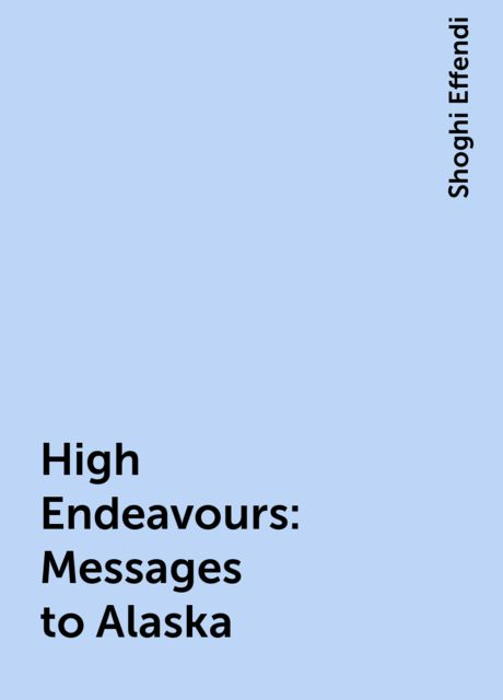 High Endeavours: Messages to Alaska, Shoghi Effendi