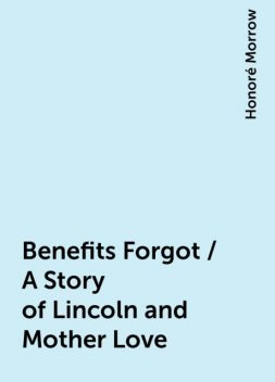 Benefits Forgot / A Story of Lincoln and Mother Love, Honoré Morrow