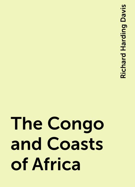 The Congo and Coasts of Africa, Richard Harding Davis