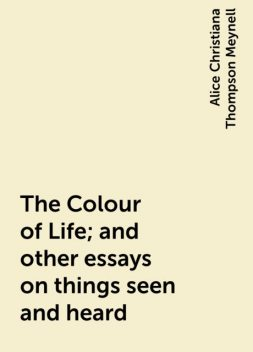 The Colour of Life; and other essays on things seen and heard, Alice Christiana Thompson Meynell