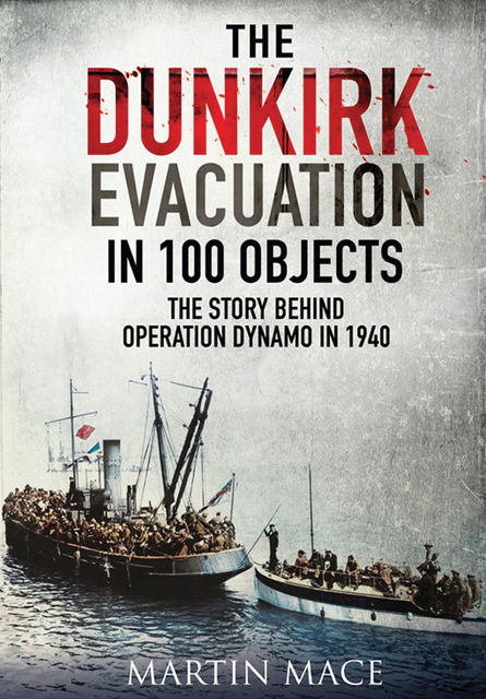 The Dunkirk Evacuation in 100 Objects, Martin Mace