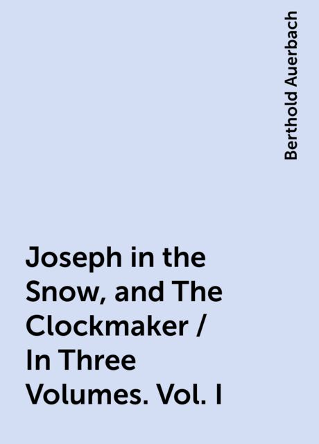 Joseph in the Snow, and The Clockmaker / In Three Volumes. Vol. I, Berthold Auerbach