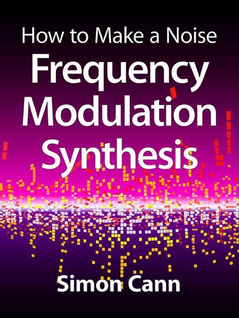 How to Make a Noise: Frequency Modulation Synthesis, Simon Cann
