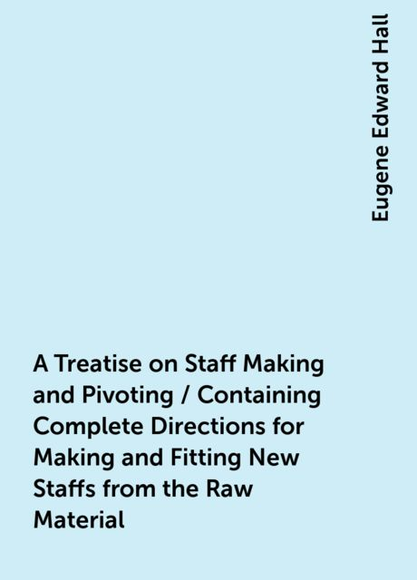 A Treatise on Staff Making and Pivoting / Containing Complete Directions for Making and Fitting New Staffs from the Raw Material, Eugene Edward Hall