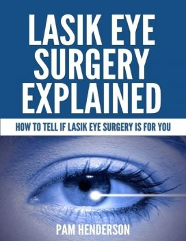 Lasik Eye Surgery Explained – How to Tell If Lasik Eye Surgery Is for You, Pam Henderson