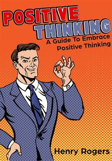 Positive Thinking: A Guide To Embrace Positive Thinking, Henry Rogers