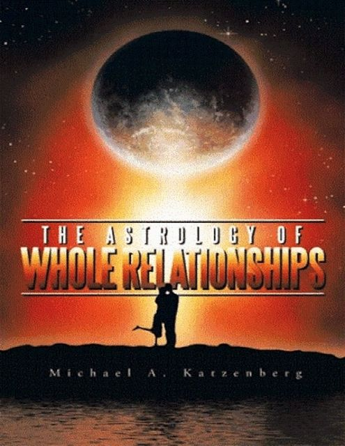 The Astrology of Whole Relationships, Michael Katzenberg