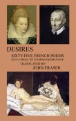 Desires; Sixty-five French Poems Plus a Small But Famous German One, John Fraser
