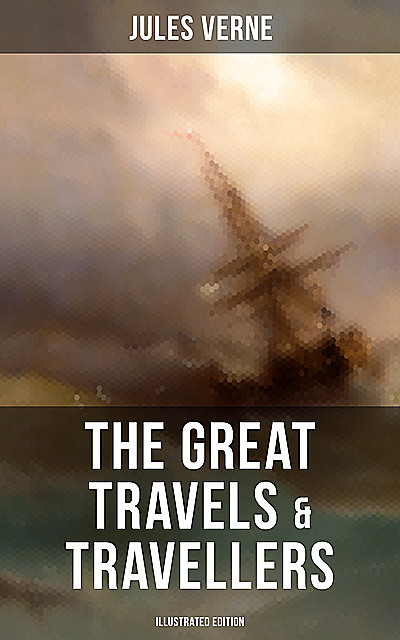 The Great Travels & Travellers (Illustrated Edition), Jules Verne