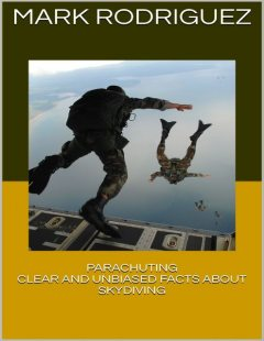 Parachuting: Clear and Unbiased Facts About Skydiving, Mark Rodriguez