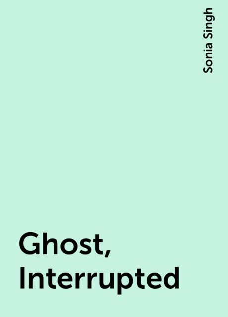 Ghost, Interrupted, Sonia Singh