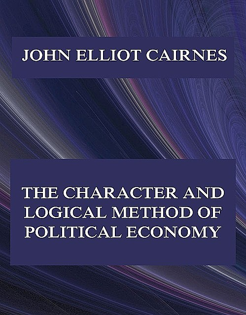 The Character and Logical Method of Political Economy, John Elliot Cairnes