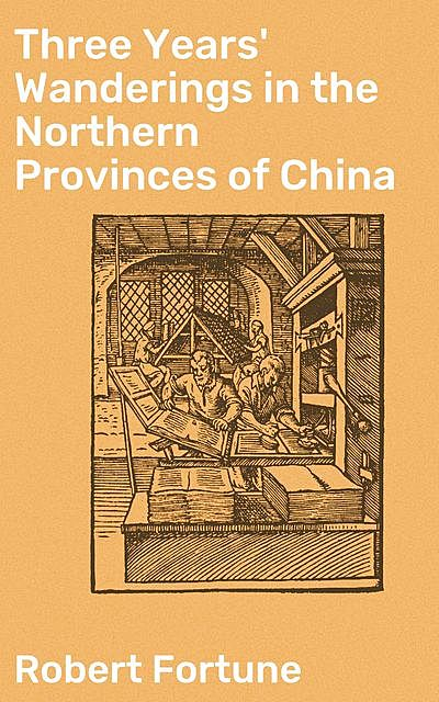 Three Years' Wanderings in the Northern Provinces of China, Robert Fortune