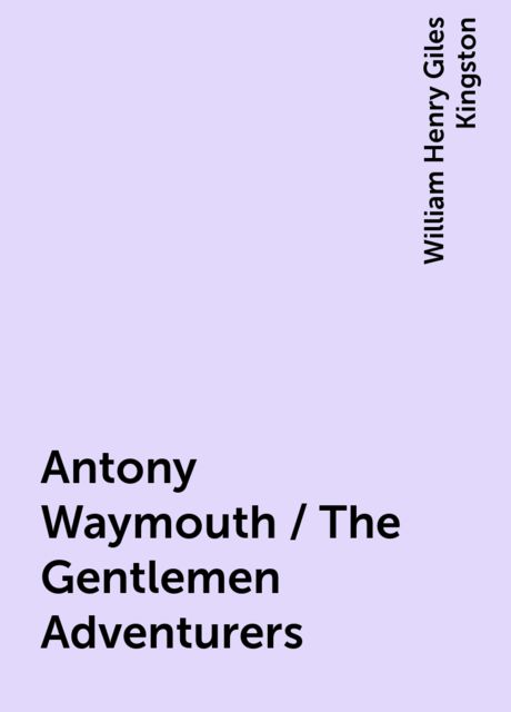 Antony Waymouth / The Gentlemen Adventurers, William Henry Giles Kingston