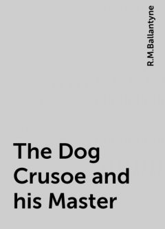 The Dog Crusoe and his Master, R.M.Ballantyne