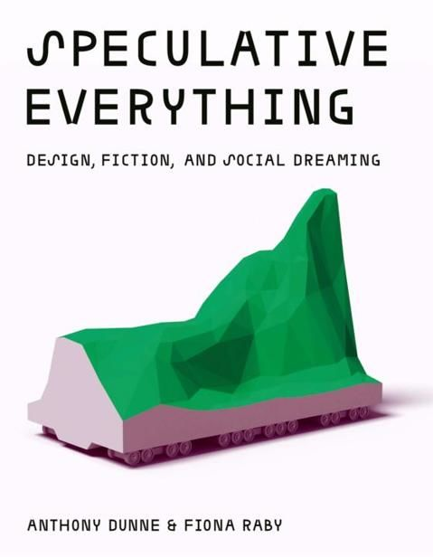 Speculative Everything: Design, Fiction, and Social Dreaming, Anthony Dunne, Fiona Raby