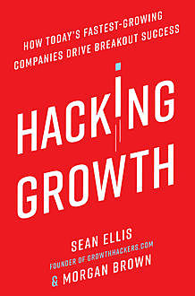 Hacking Growth: How Today's Fastest-Growing Companies Drive Breakout Success, Sean Ellis