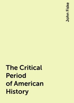 The Critical Period of American History, John Fiske