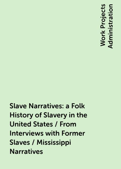 Slave Narratives: a Folk History of Slavery in the United States / From Interviews with Former Slaves / Mississippi Narratives,
