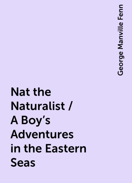 Nat the Naturalist / A Boy's Adventures in the Eastern Seas, George Manville Fenn