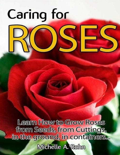 Caring for Roses: Learn How to Grow Roses from Seeds, from Cuttings, in the Ground, in Containers, Michelle A.Rohn