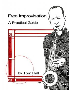 Free Improvisation: A Practical Guide, Tom Hall