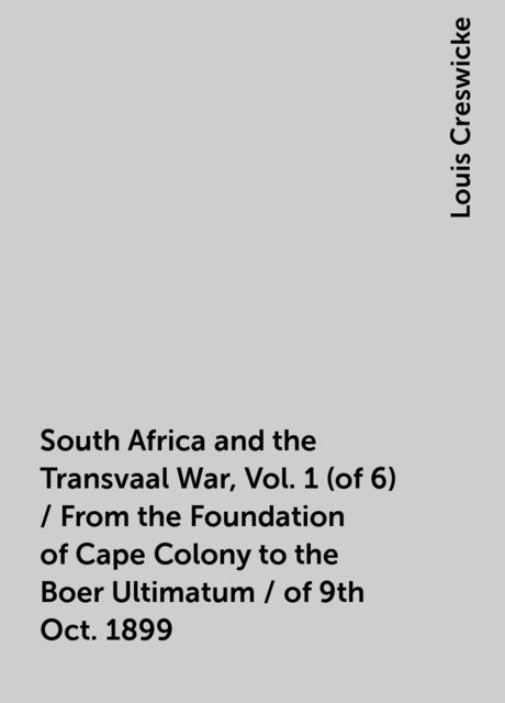 South Africa and the Transvaal War, Vol. 1 (of 6) / From the Foundation of Cape Colony to the Boer Ultimatum / of 9th Oct. 1899, Louis Creswicke