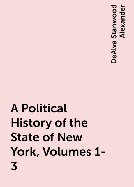A Political History of the State of New York, Volumes 1-3, DeAlva Stanwood Alexander