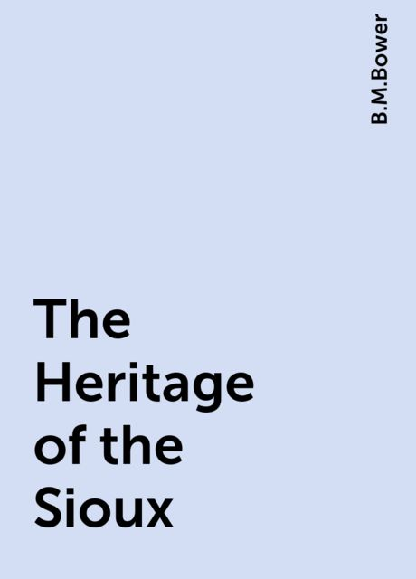 The Heritage of the Sioux, B.M.Bower
