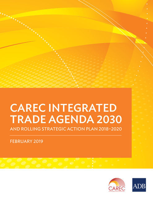 CAREC Integrated Trade Agenda 2030 and Rolling Strategic Action Plan 2018–2020, Asian Development Bank