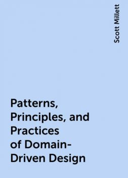 Patterns, Principles, and Practices of Domain-Driven Design, Scott Millett