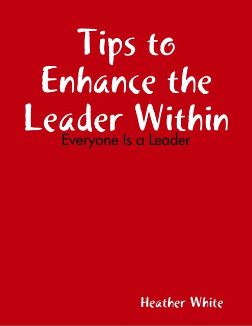 Tips to Enhance the Leader Within: Everyone Is a Leader, Heather White