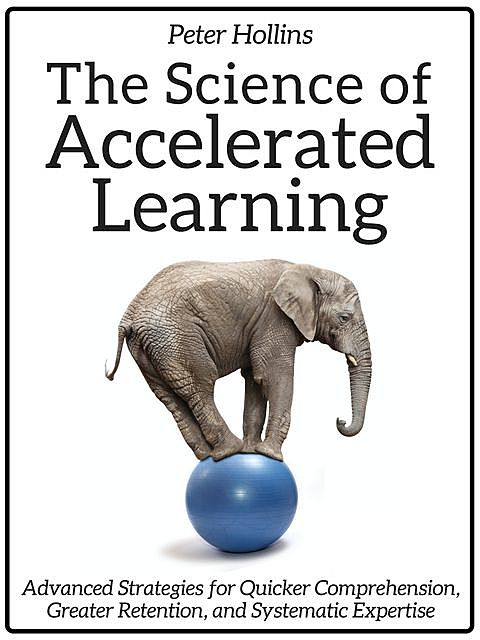 The Science of Accelerated Learning: Advanced Strategies for Quicker Comprehension, Greater Retention, and Systematic Expertise, Peter Hollins
