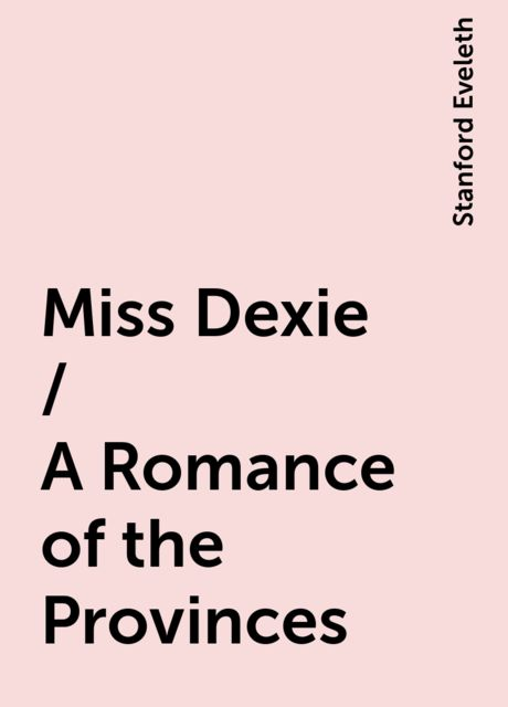 Miss Dexie / A Romance of the Provinces, Stanford Eveleth