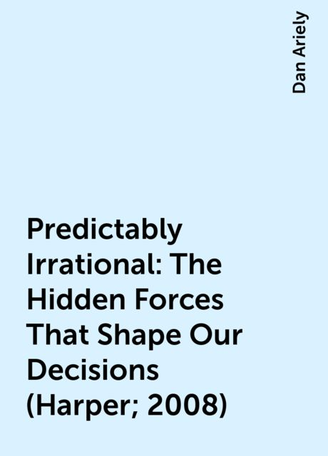 Predictably Irrational: The Hidden Forces That Shape Our Decisions (Harper; 2008), Dan Ariely